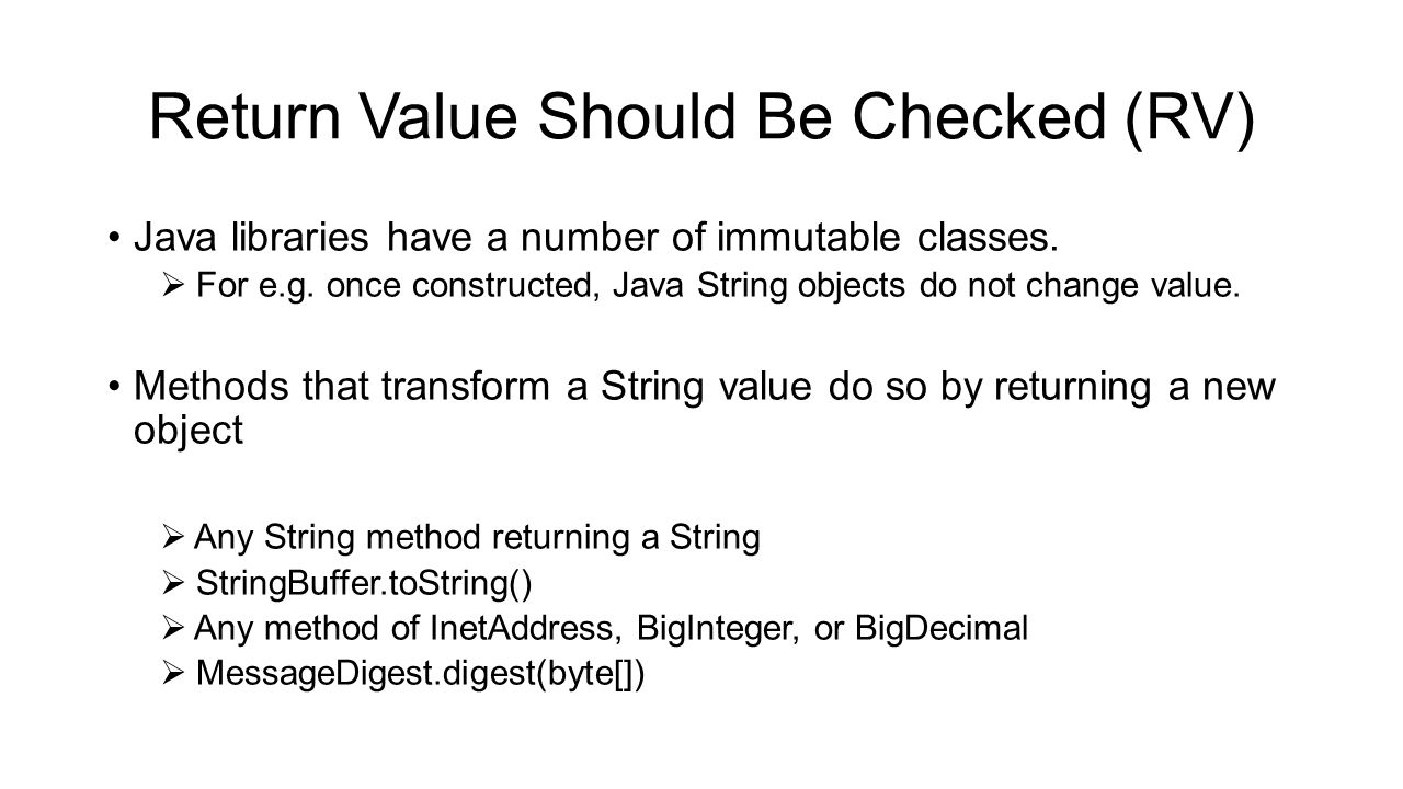 Return Value Should Be Checked (RV) Java libraries have a number of immutable classes.  For e.g. once constructed, Java String objects do not change