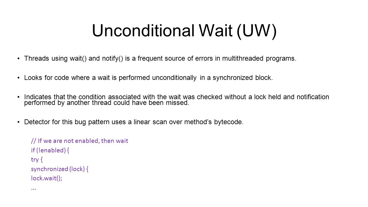 Unconditional Wait (UW) Threads using wait() and notify() is a frequent source of errors in multithreaded programs. Looks for code where a wait is per