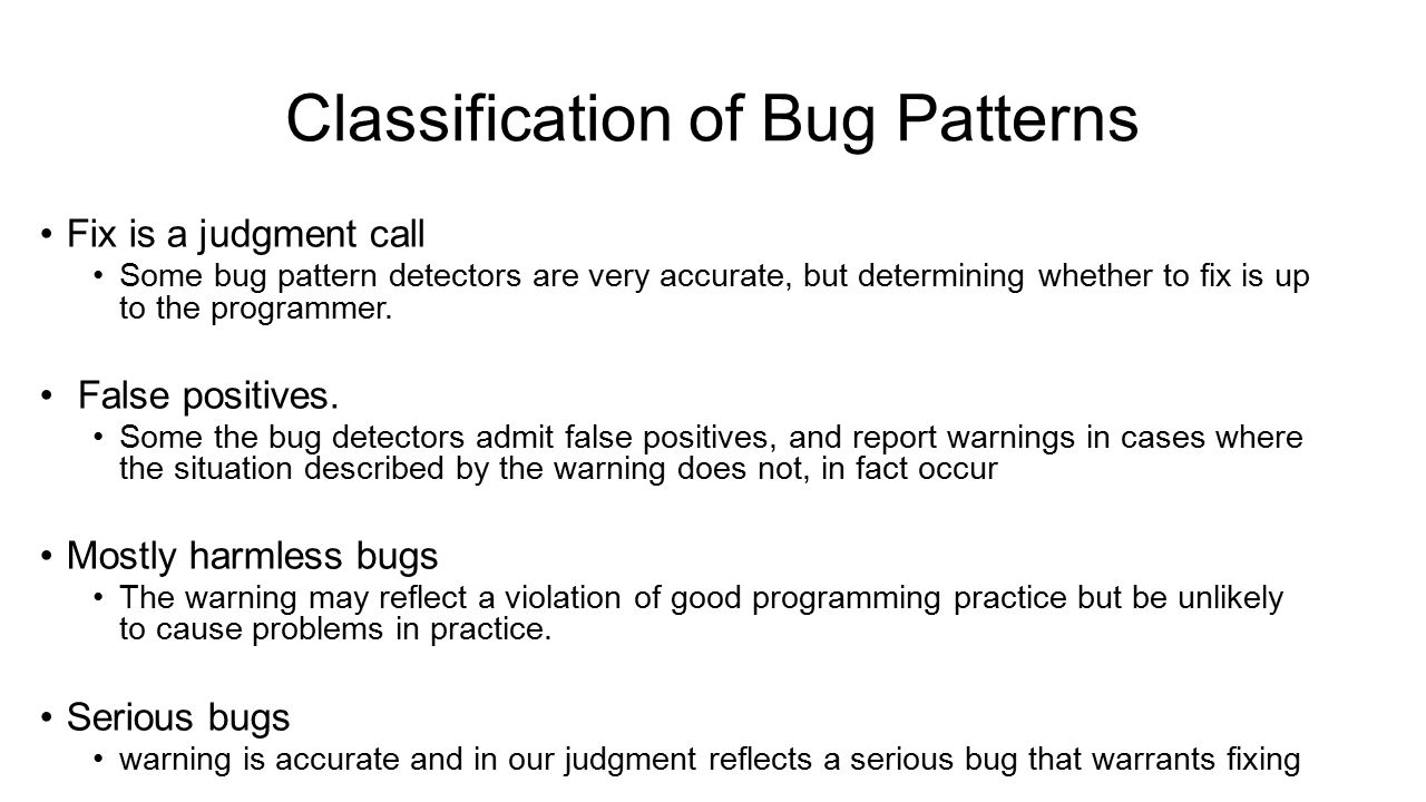 Classification of Bug Patterns Fix is a judgment call Some bug pattern detectors are very accurate, but determining whether to fix is up to the progra