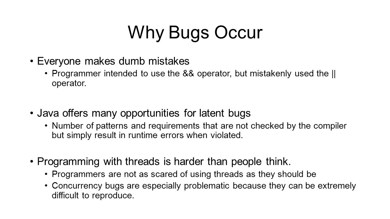 Why Bugs Occur Everyone makes dumb mistakes Programmer intended to use the && operator, but mistakenly used the || operator. Java offers many opportun