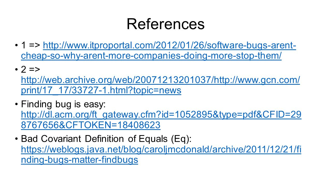 References 1 => http://www.itproportal.com/2012/01/26/software-bugs-arent- cheap-so-why-arent-more-companies-doing-more-stop-them/http://www.itproportal.com/2012/01/26/software-bugs-arent- cheap-so-why-arent-more-companies-doing-more-stop-them/ 2 => http://web.archive.org/web/20071213201037/http://www.gcn.com/ print/17_17/33727-1.html topic=news http://web.archive.org/web/20071213201037/http://www.gcn.com/ print/17_17/33727-1.html topic=news Finding bug is easy: http://dl.acm.org/ft_gateway.cfm id=1052895&type=pdf&CFID=29 8767656&CFTOKEN=18408623 http://dl.acm.org/ft_gateway.cfm id=1052895&type=pdf&CFID=29 8767656&CFTOKEN=18408623 Bad Covariant Definition of Equals (Eq): https://weblogs.java.net/blog/caroljmcdonald/archive/2011/12/21/fi nding-bugs-matter-findbugs https://weblogs.java.net/blog/caroljmcdonald/archive/2011/12/21/fi nding-bugs-matter-findbugs