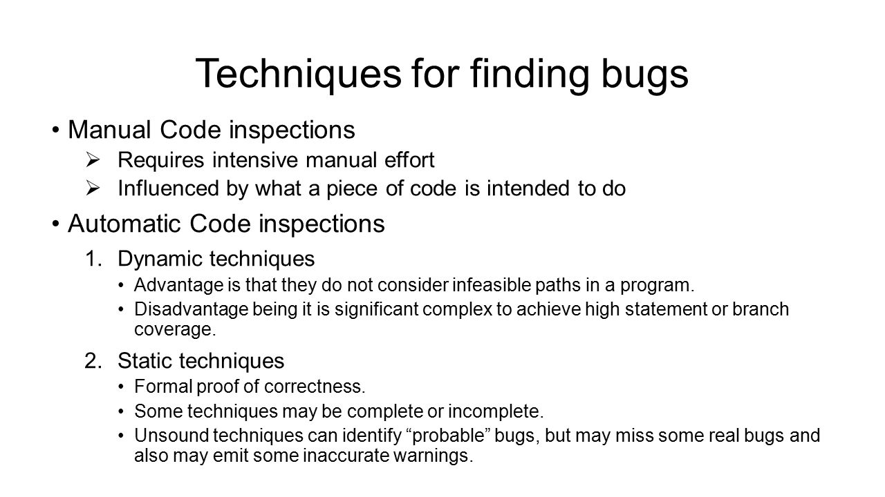Techniques for finding bugs Manual Code inspections  Requires intensive manual effort  Influenced by what a piece of code is intended to do Automatic Code inspections 1.Dynamic techniques Advantage is that they do not consider infeasible paths in a program.