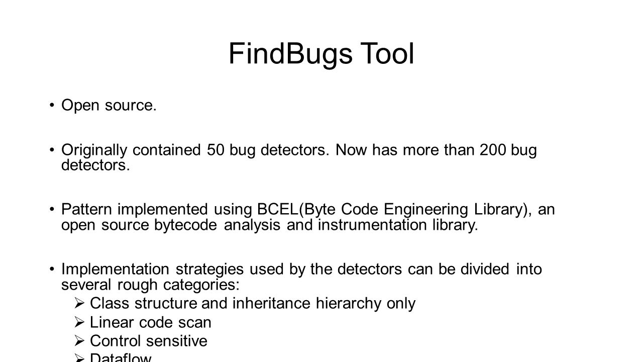 FindBugs Tool Open source. Originally contained 50 bug detectors. Now has more than 200 bug detectors. Pattern implemented using BCEL(Byte Code Engine
