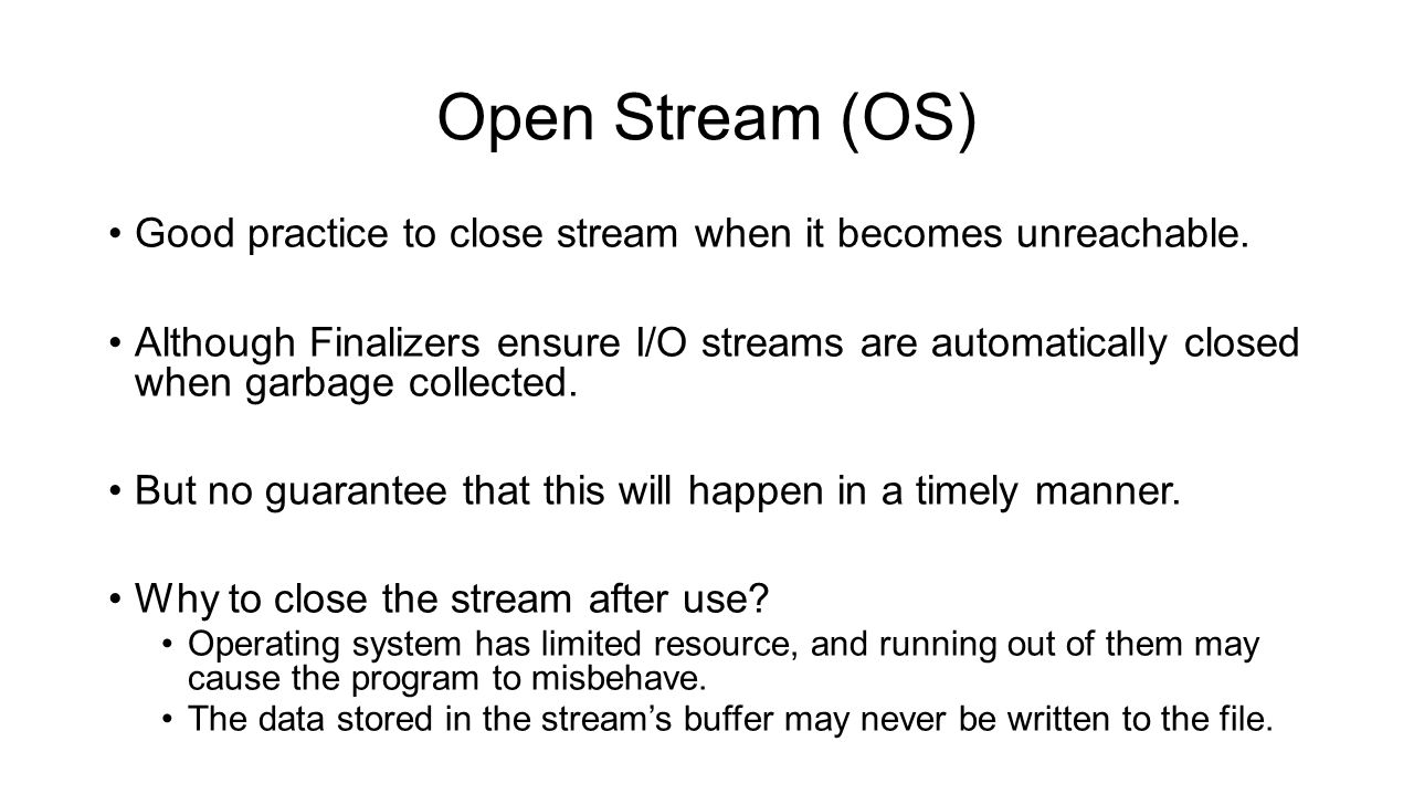 Open Stream (OS) Good practice to close stream when it becomes unreachable. Although Finalizers ensure I/O streams are automatically closed when garba