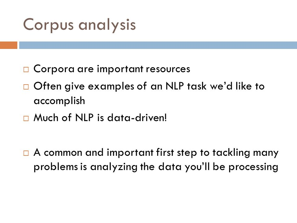 Corpus analysis  Corpora are important resources  Often give examples of an NLP task we'd like to accomplish  Much of NLP is data-driven.