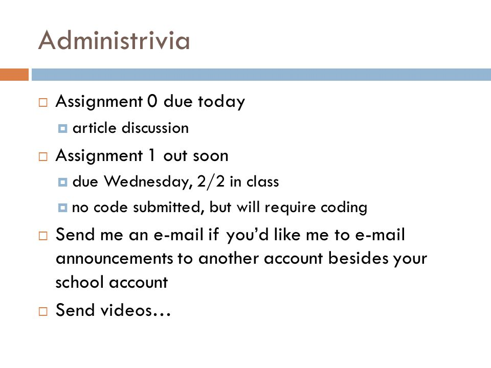 Administrivia  Assignment 0 due today  article discussion  Assignment 1 out soon  due Wednesday, 2/2 in class  no code submitted, but will require coding  Send me an e-mail if you'd like me to e-mail announcements to another account besides your school account  Send videos…