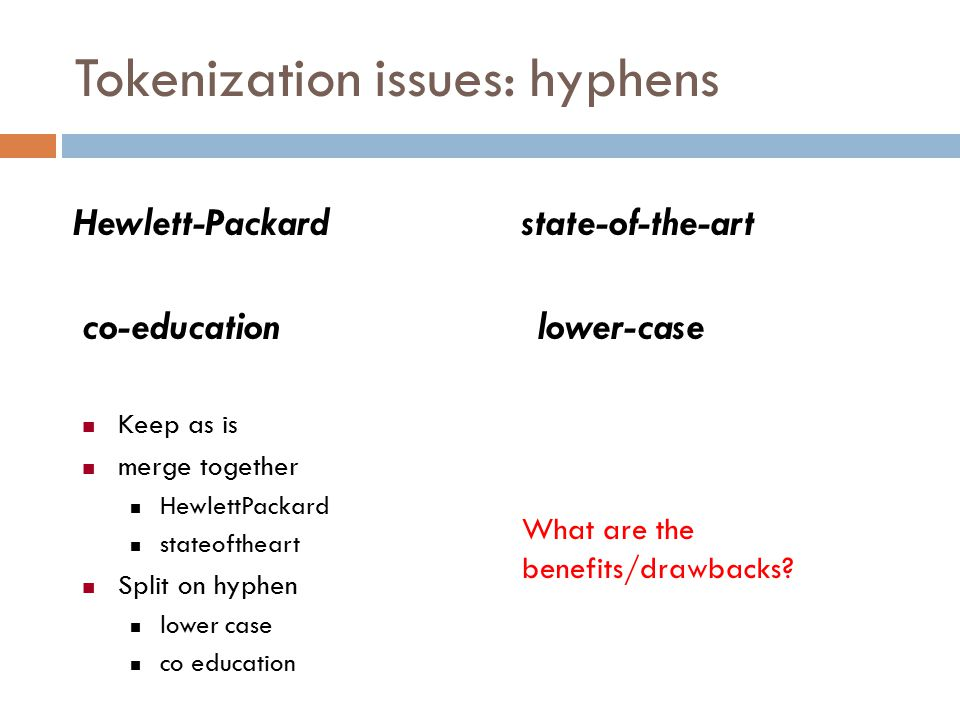 Tokenization issues: hyphens Hewlett-Packardstate-of-the-art co-educationlower-case Keep as is merge together HewlettPackard stateoftheart Split on hyphen lower case co education What are the benefits/drawbacks