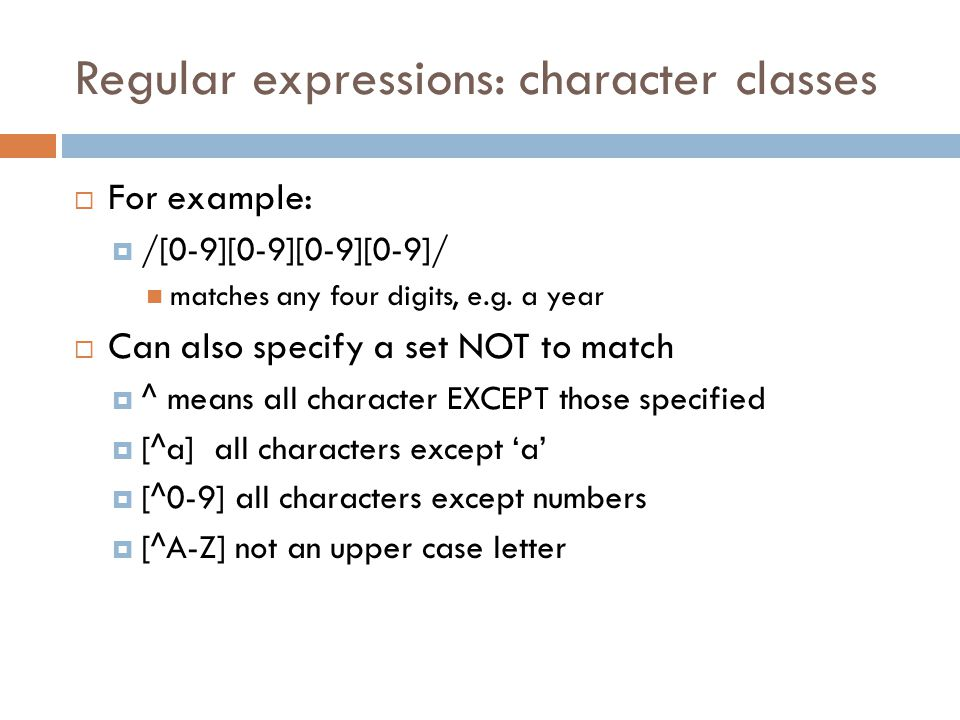 Regular expressions: character classes  For example:  /[0-9][0-9][0-9][0-9]/ matches any four digits, e.g.