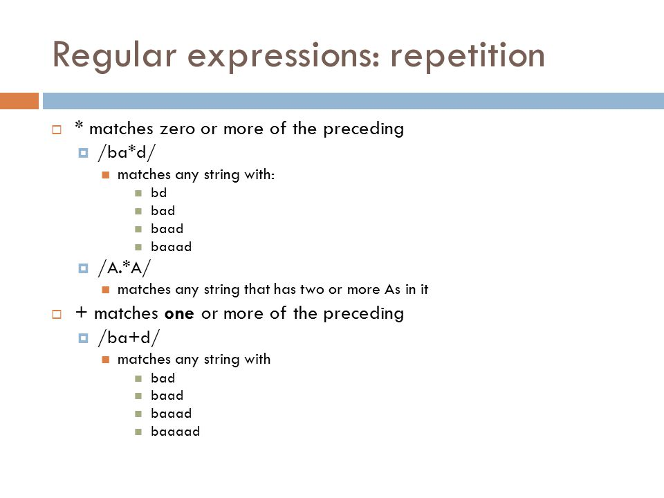 Regular expressions: repetition  * matches zero or more of the preceding  /ba*d/ matches any string with: bd bad baad baaad  /A.*A/ matches any string that has two or more As in it  + matches one or more of the preceding  /ba+d/ matches any string with bad baad baaad baaaad