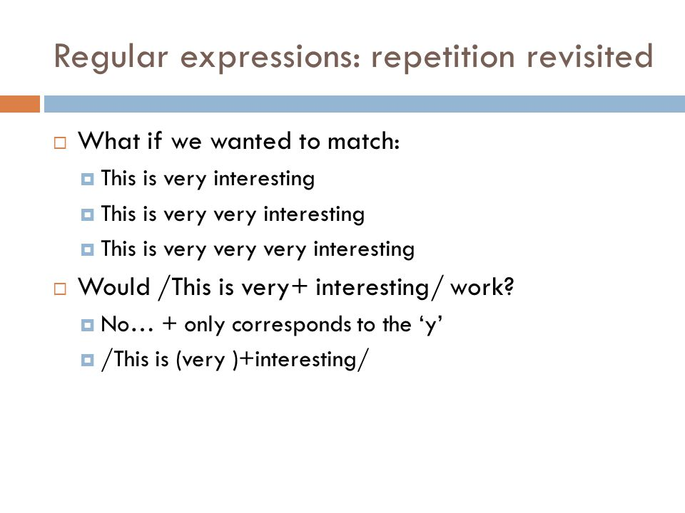 Regular expressions: repetition revisited  What if we wanted to match:  This is very interesting  This is very very interesting  This is very very very interesting  Would /This is very+ interesting/ work.