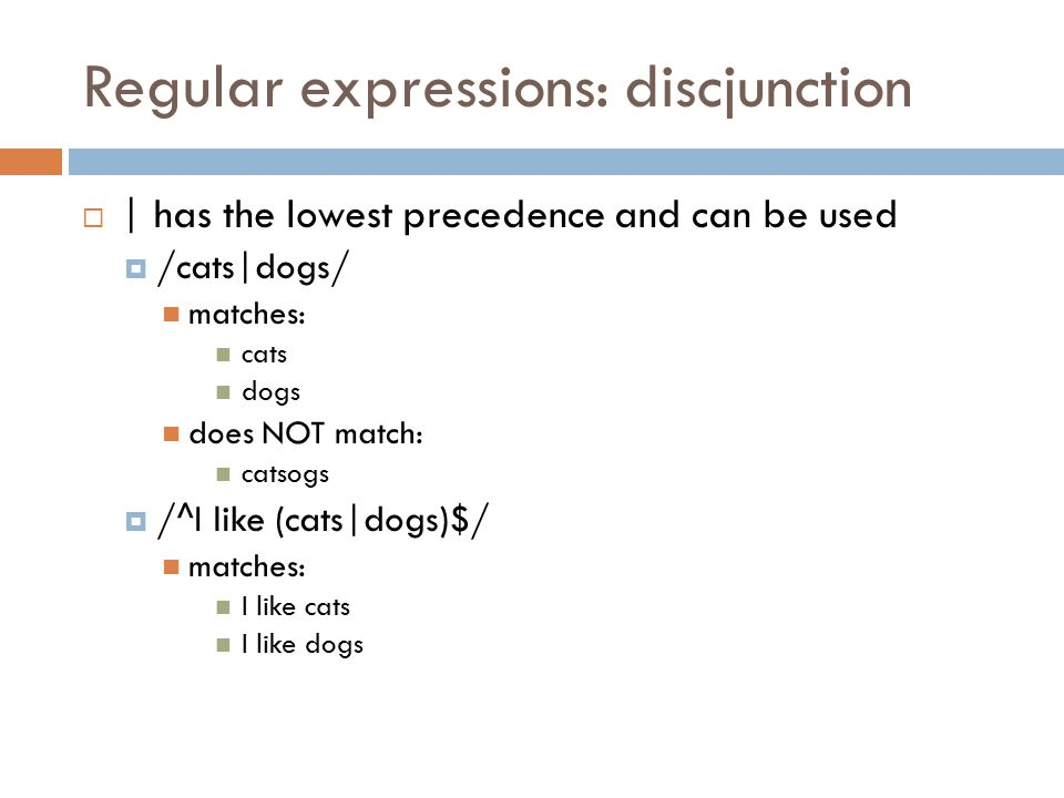 Regular expressions: discjunction  | has the lowest precedence and can be used  /cats|dogs/ matches: cats dogs does NOT match: catsogs  /^I like (cats|dogs)$/ matches: I like cats I like dogs