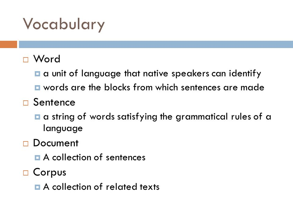 Vocabulary  Word  a unit of language that native speakers can identify  words are the blocks from which sentences are made  Sentence  a string of words satisfying the grammatical rules of a language  Document  A collection of sentences  Corpus  A collection of related texts