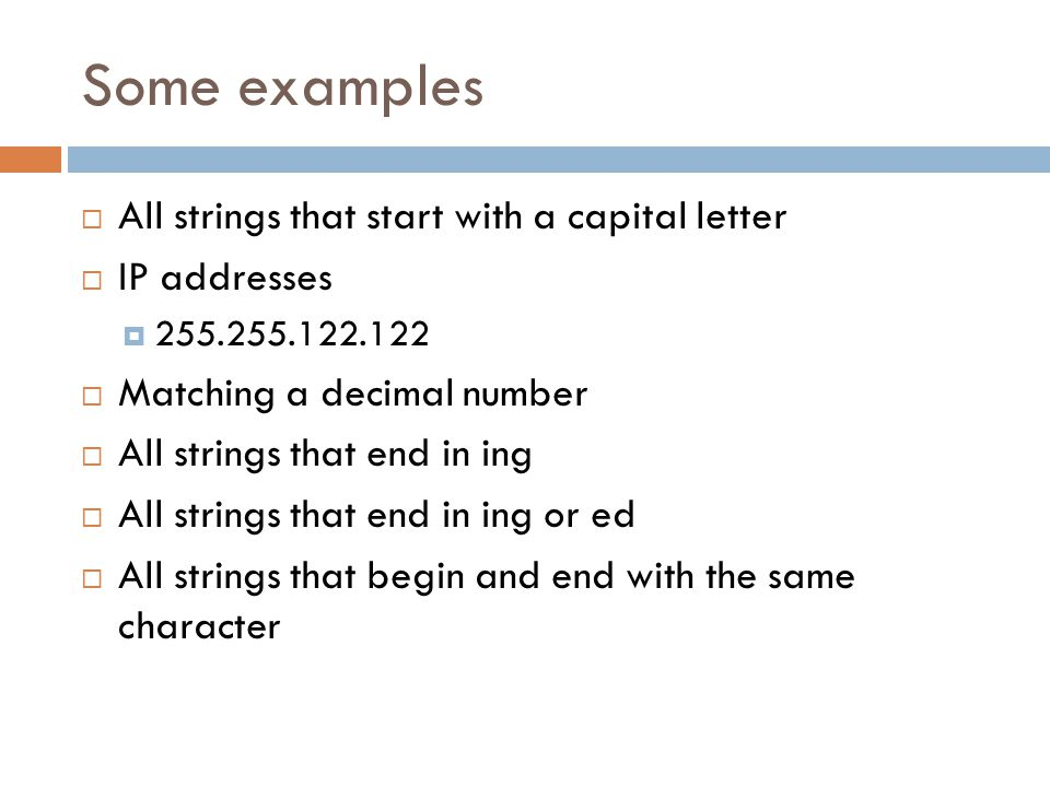Some examples  All strings that start with a capital letter  IP addresses  255.255.122.122  Matching a decimal number  All strings that end in ing  All strings that end in ing or ed  All strings that begin and end with the same character