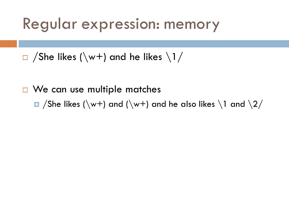 Regular expression: memory  /She likes (\w+) and he likes \1/  We can use multiple matches  /She likes (\w+) and (\w+) and he also likes \1 and \2/