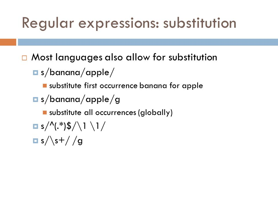Regular expressions: substitution  Most languages also allow for substitution  s/banana/apple/ substitute first occurrence banana for apple  s/banana/apple/g substitute all occurrences (globally)  s/^(.*)$/\1 \1/  s/\s+/ /g