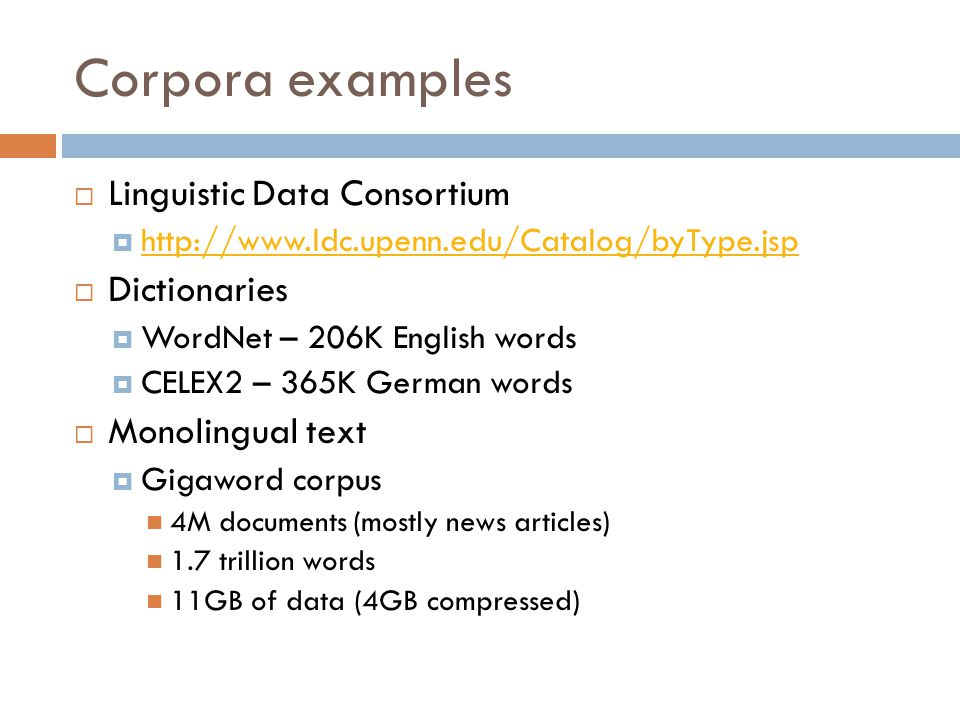 Corpora examples  Linguistic Data Consortium  http://www.ldc.upenn.edu/Catalog/byType.jsp http://www.ldc.upenn.edu/Catalog/byType.jsp  Dictionaries  WordNet – 206K English words  CELEX2 – 365K German words  Monolingual text  Gigaword corpus 4M documents (mostly news articles) 1.7 trillion words 11GB of data (4GB compressed)