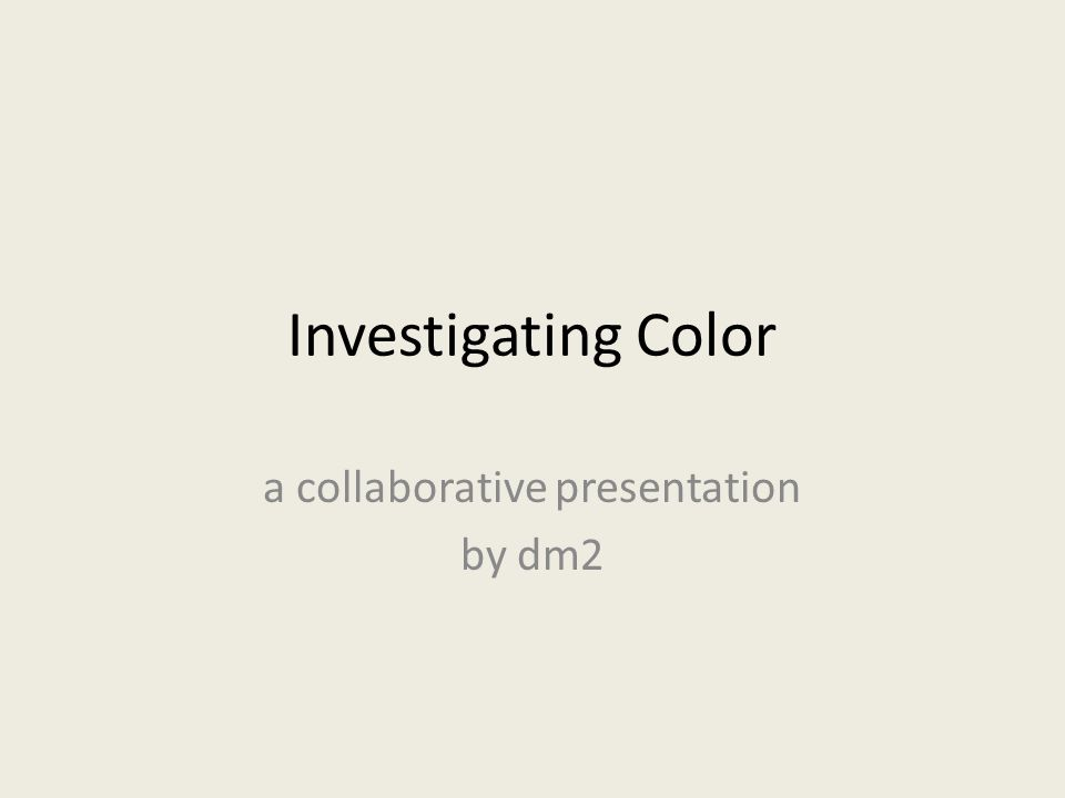 Investigating Color a collaborative presentation by dm2