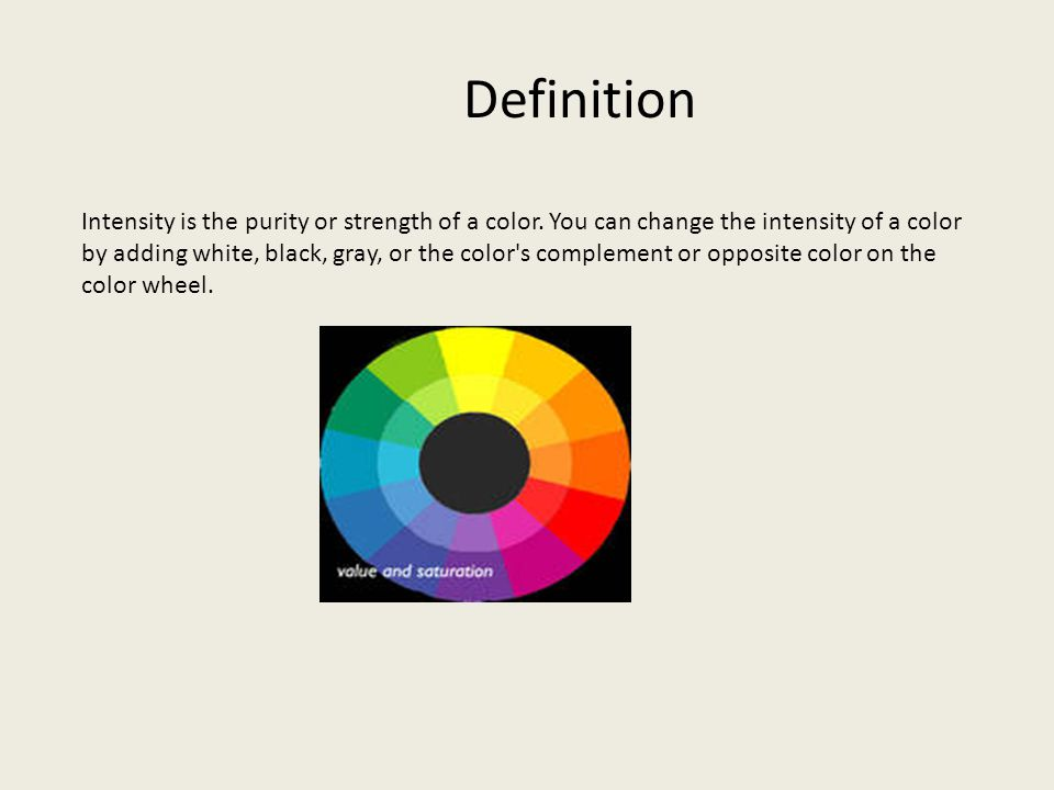 Definition Intensity is the purity or strength of a color. You can change the intensity of a color by adding white, black, gray, or the color's comple