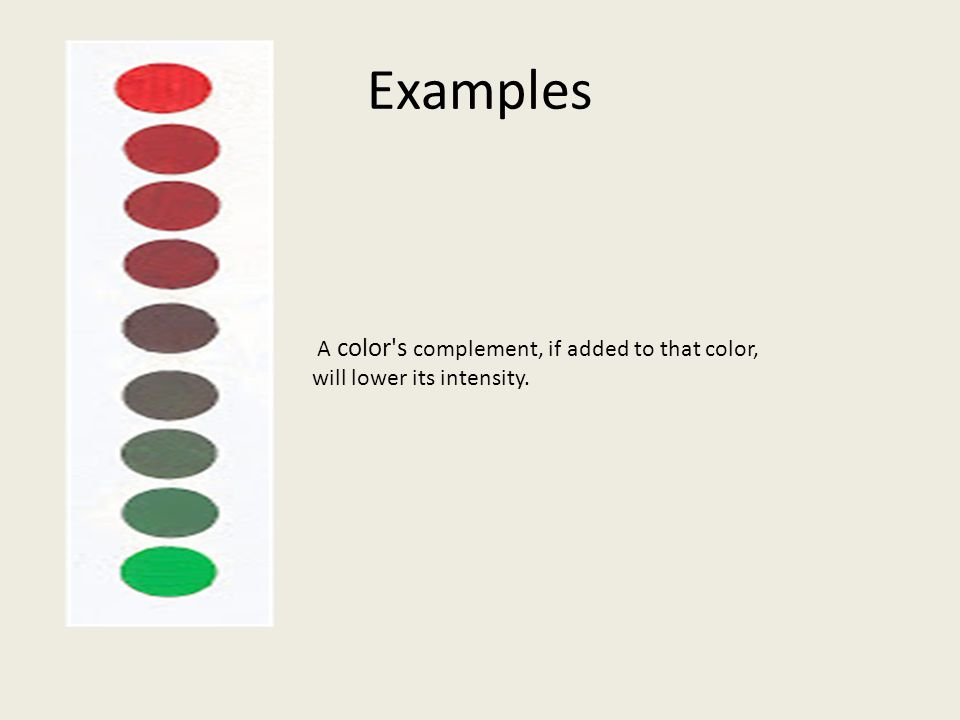 Examples A color s complement, if added to that color, will lower its intensity.