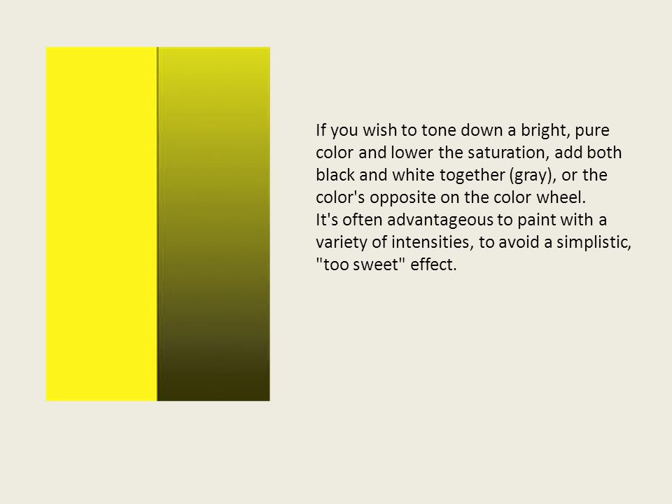 If you wish to tone down a bright, pure color and lower the saturation, add both black and white together (gray), or the color's opposite on the color