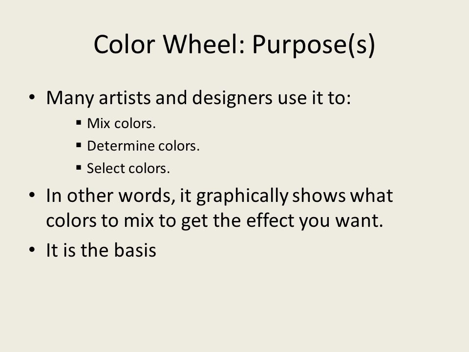 Color Wheel: Purpose(s) Many artists and designers use it to:  Mix colors.