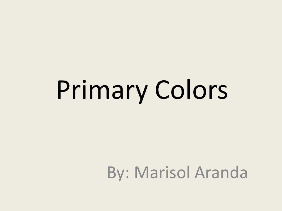 Primary Colors By: Marisol Aranda