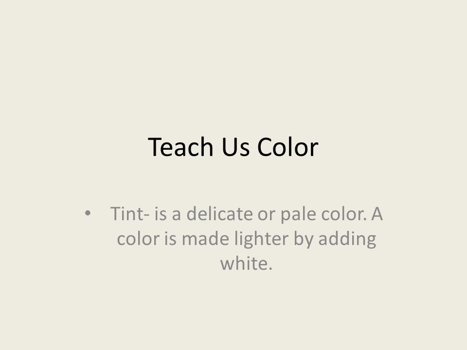 Teach Us Color Tint- is a delicate or pale color. A color is made lighter by adding white.