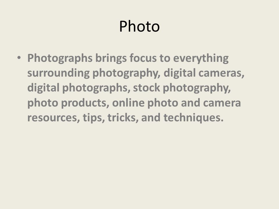 Photo Photographs brings focus to everything surrounding photography, digital cameras, digital photographs, stock photography, photo products, online photo and camera resources, tips, tricks, and techniques.