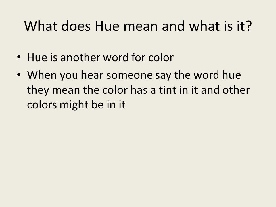 What does Hue mean and what is it? Hue is another word for color When you hear someone say the word hue they mean the color has a tint in it and other