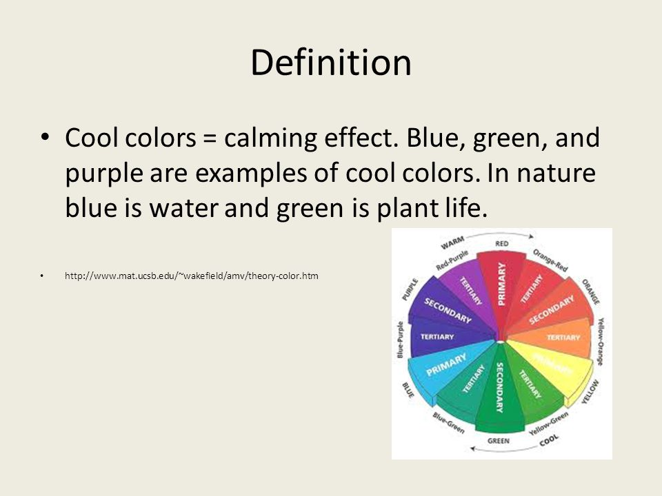 Definition Cool colors = calming effect. Blue, green, and purple are examples of cool colors. In nature blue is water and green is plant life. http://