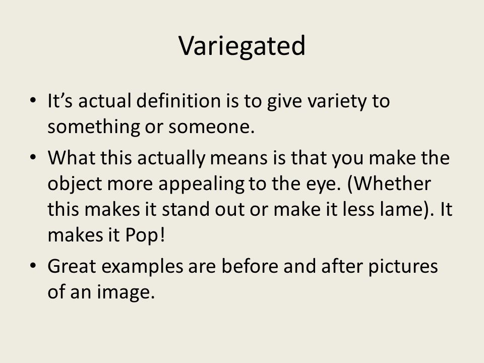 Variegated It's actual definition is to give variety to something or someone.