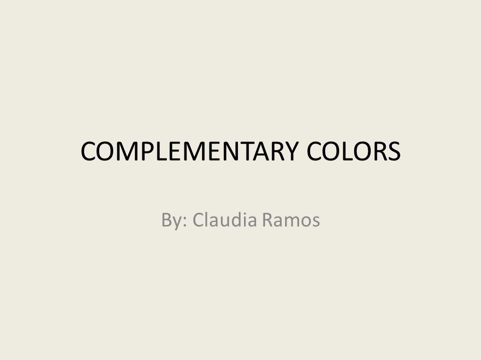 COMPLEMENTARY COLORS By: Claudia Ramos