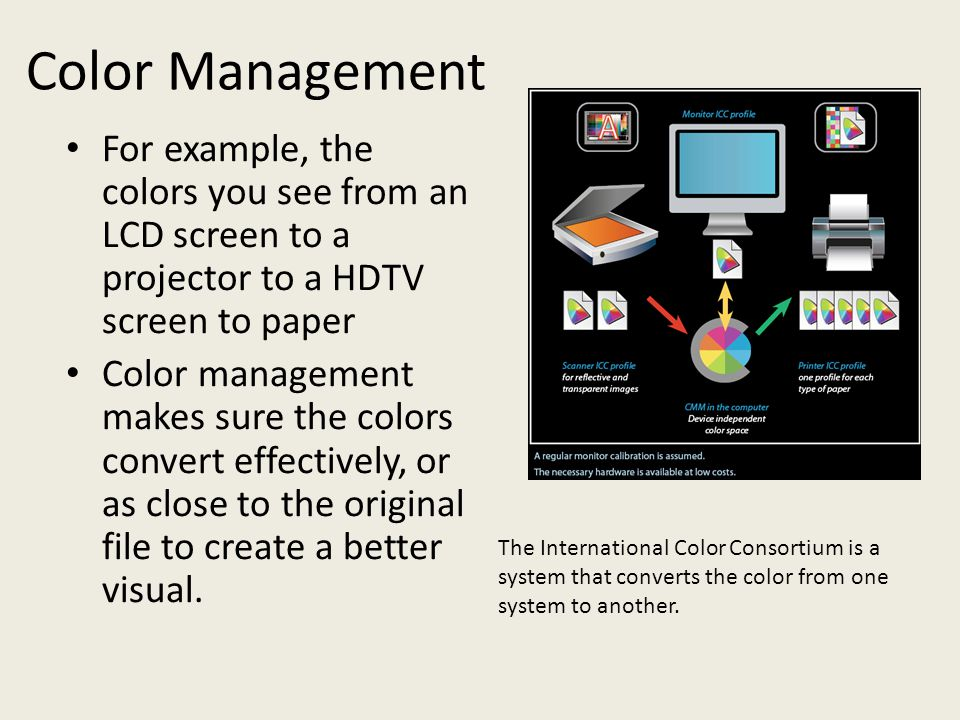 Color Management For example, the colors you see from an LCD screen to a projector to a HDTV screen to paper Color management makes sure the colors co