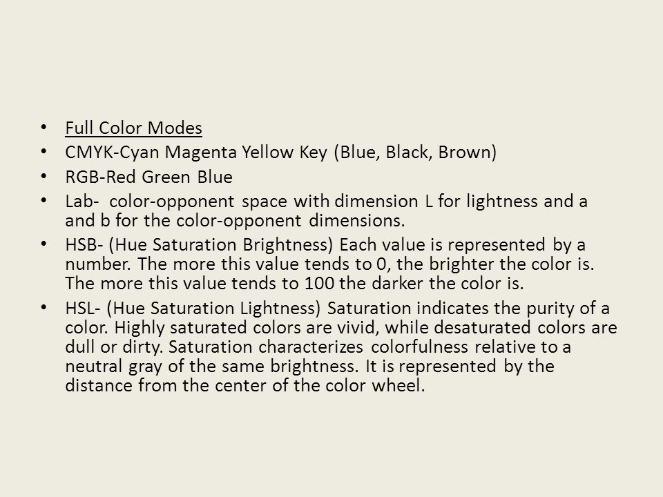 Full Color Modes CMYK-Cyan Magenta Yellow Key (Blue, Black, Brown) RGB-Red Green Blue Lab- color-opponent space with dimension L for lightness and a and b for the color-opponent dimensions.