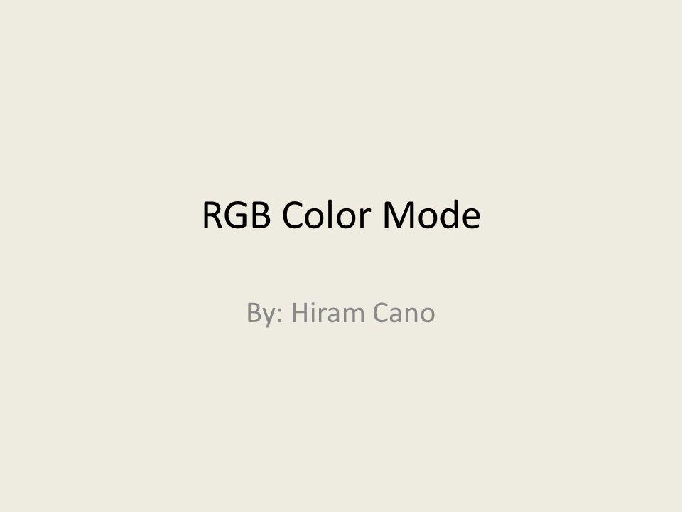 RGB Color Mode By: Hiram Cano