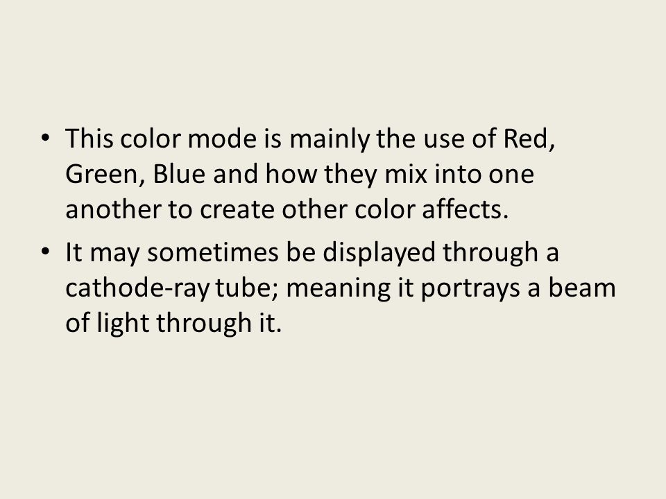 This color mode is mainly the use of Red, Green, Blue and how they mix into one another to create other color affects. It may sometimes be displayed t