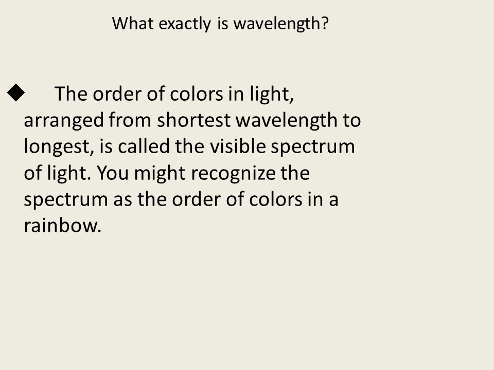 What exactly is wavelength?  The order of colors in light, arranged from shortest wavelength to longest, is called the visible spectrum of light. You