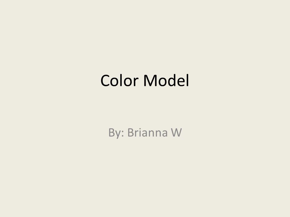 Color Model By: Brianna W