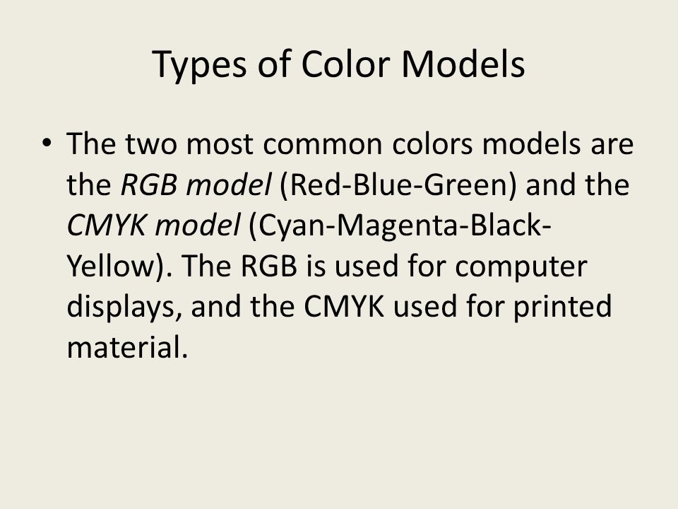Types of Color Models The two most common colors models are the RGB model (Red-Blue-Green) and the CMYK model (Cyan-Magenta-Black- Yellow).