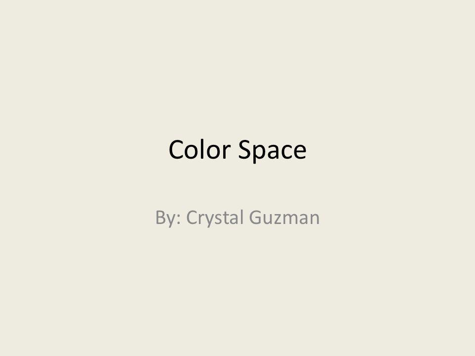 Color Space By: Crystal Guzman