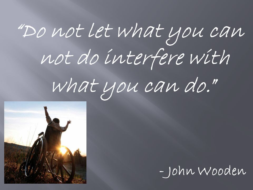 Do not let what you can not do interfere with what you can do. - John Wooden
