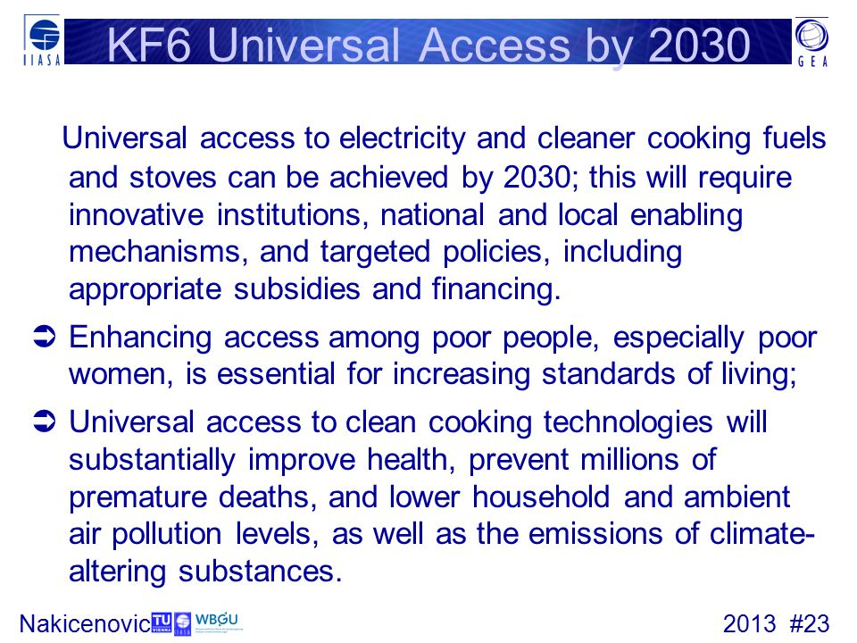 2013 #23Nakicenovic KF6 Universal Access by 2030 Universal access to electricity and cleaner cooking fuels and stoves can be achieved by 2030; this will require innovative institutions, national and local enabling mechanisms, and targeted policies, including appropriate subsidies and financing.