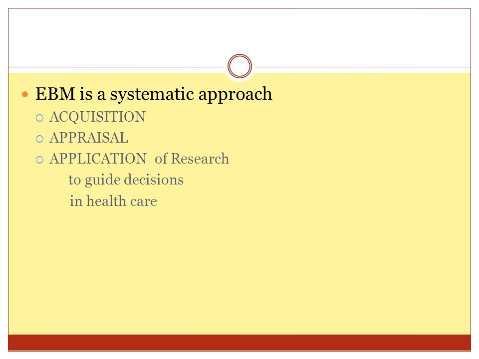 EBM is a systematic approach  ACQUISITION  APPRAISAL  APPLICATION of Research to guide decisions in health care