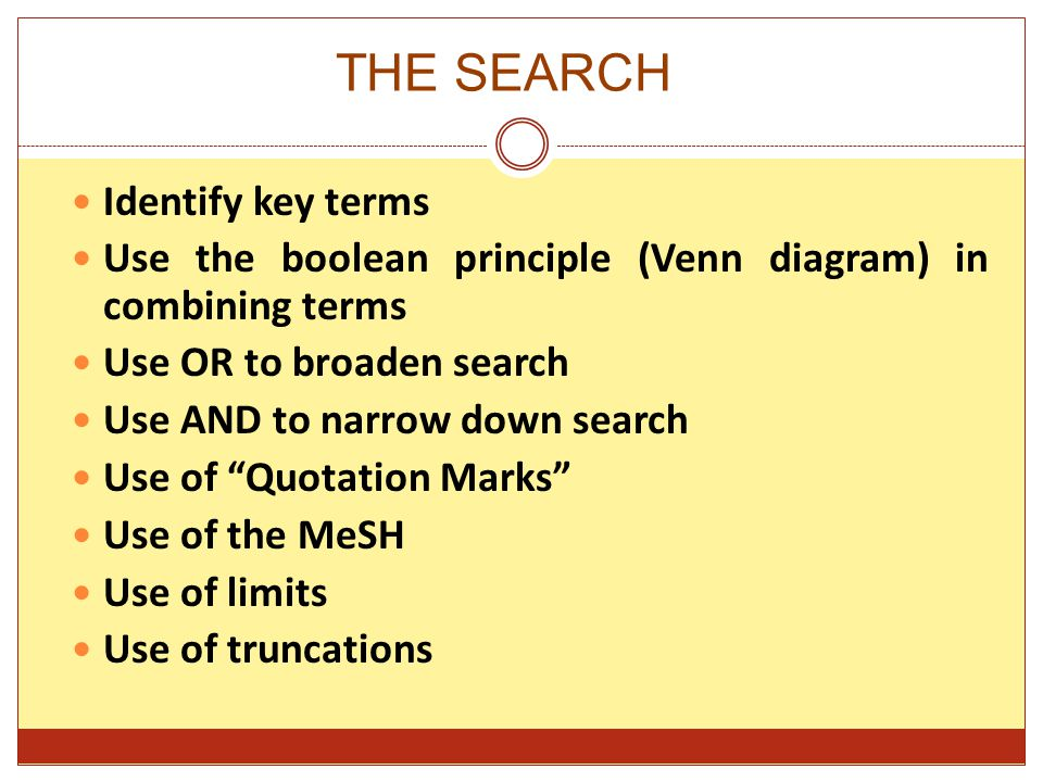 THE SEARCH Identify key terms Use the boolean principle (Venn diagram) in combining terms Use OR to broaden search Use AND to narrow down search Use of Quotation Marks Use of the MeSH Use of limits Use of truncations