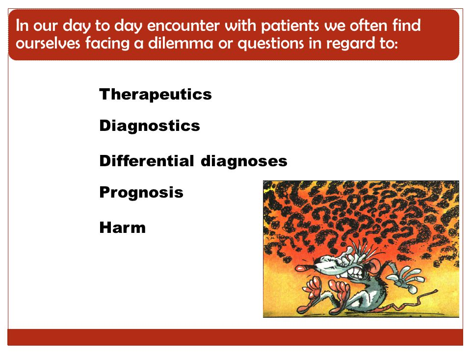 Diagnosis How to select and interpret the appropriate diagnostic tests Therapy How to select treatments to offer patients that do more good than harm and that are worth the efforts and costs of using them Prognosis How to estimate the patient's likely clinical course over time and anticipate likely complications of disease Harm/Etiology How to identify causes for the disease (including iatrogenic forms)
