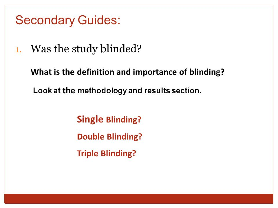 Secondary Guides: 1. Was the study blinded. What is the definition and importance of blinding.