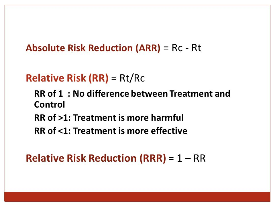 Absolute Risk Reduction (ARR) = Rc - Rt Relative Risk (RR) = Rt/Rc RR of 1 : No difference between Treatment and Control RR of >1: Treatment is more harmful RR of <1: Treatment is more effective Relative Risk Reduction (RRR) = 1 – RR