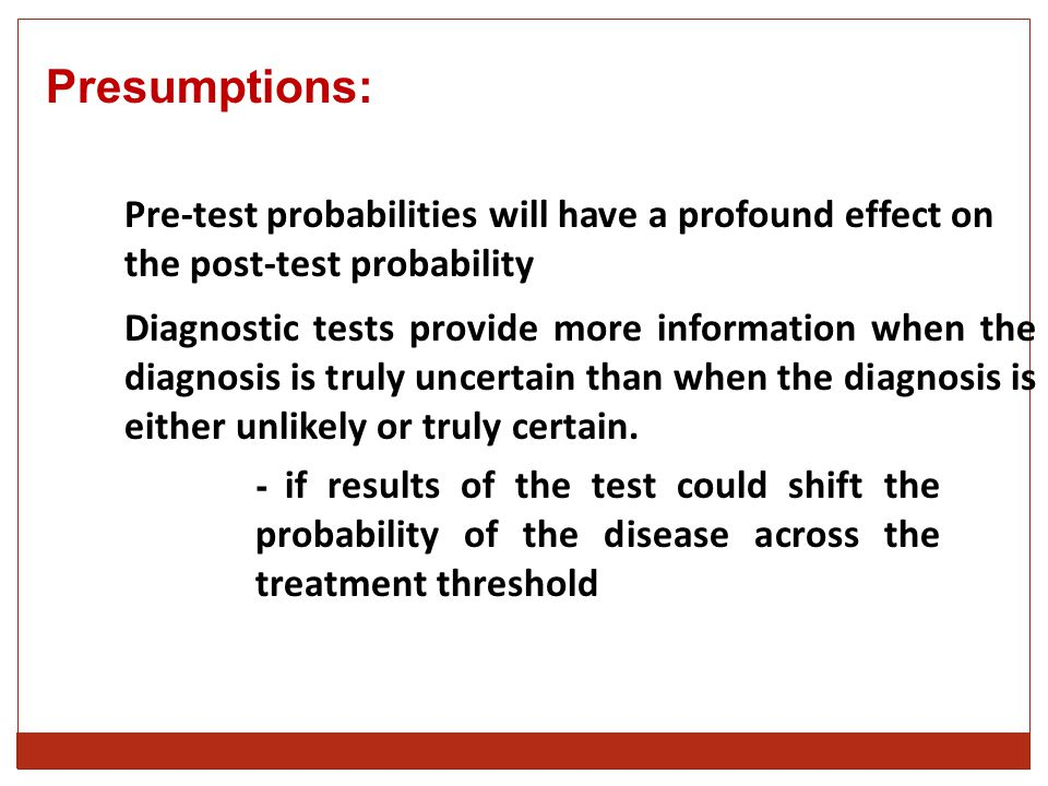 Presumptions: Pre-test probabilities will have a profound effect on the post-test probability Diagnostic tests provide more information when the diagnosis is truly uncertain than when the diagnosis is either unlikely or truly certain.