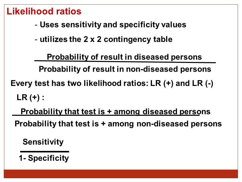 Likelihood ratios - Uses sensitivity and specificity values - utilizes the 2 x 2 contingency table Probability of result in diseased persons Probability of result in non-diseased persons Every test has two likelihood ratios: LR (+) and LR (-) LR (+) : Probability that test is + among diseased persons Probability that test is + among non-diseased persons Sensitivity 1- Specificity