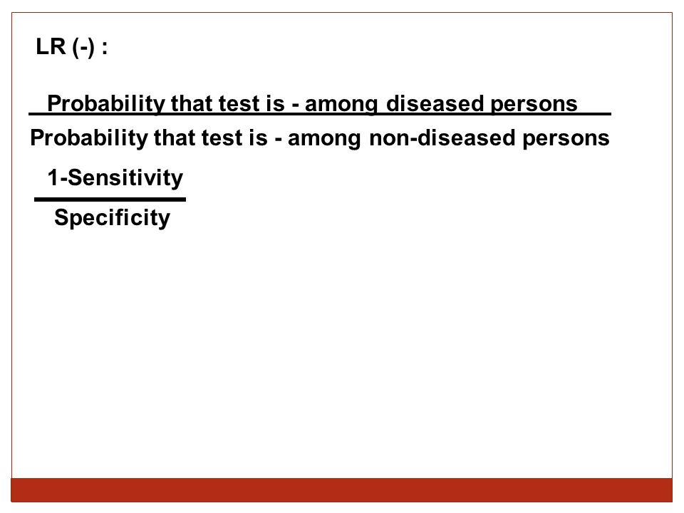 LR (-) : Probability that test is - among diseased persons Probability that test is - among non-diseased persons 1-Sensitivity Specificity
